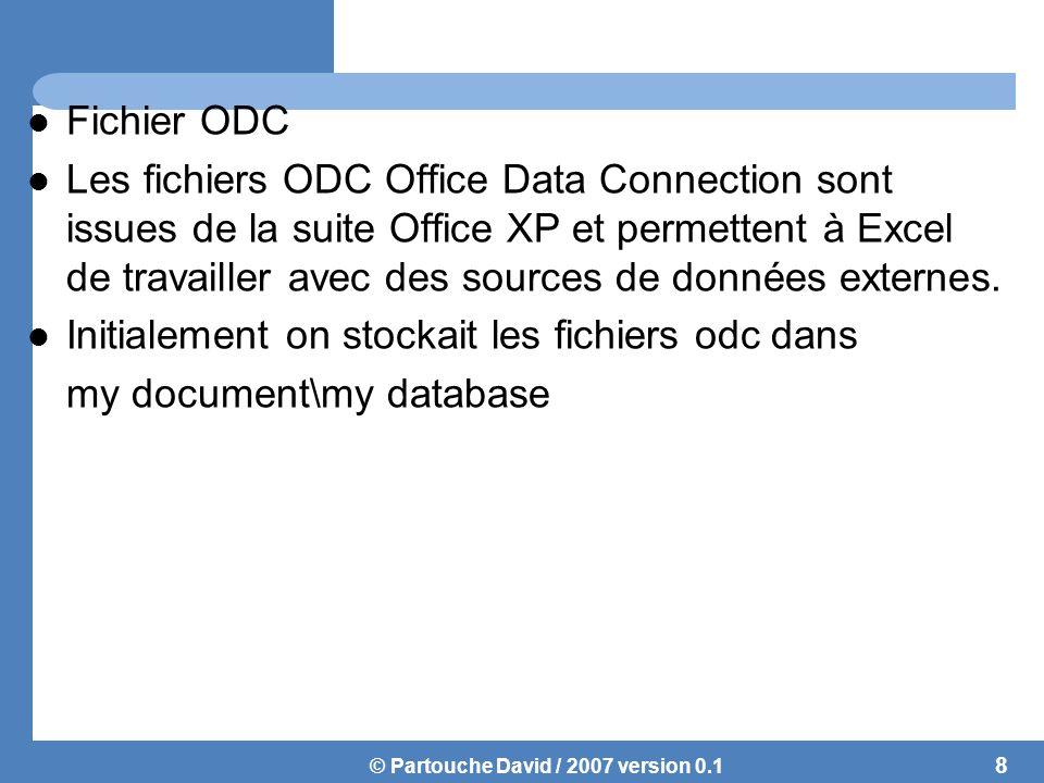 © Partouche David / 2007 version 0.1 Fichier ODC Les fichiers ODC Office Data Connection sont issues de la suite Office XP et permettent à Excel de travailler avec des sources de données externes.