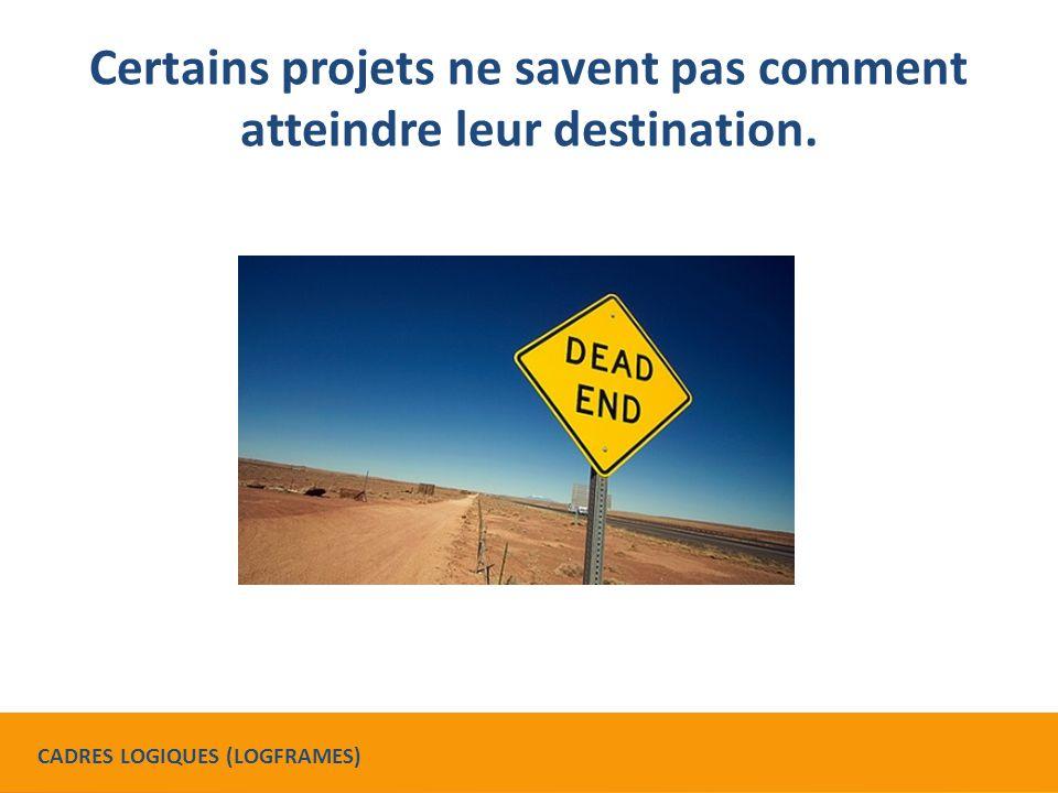 Certains projets ne savent pas comment atteindre leur destination. CADRES LOGIQUES (LOGFRAMES)