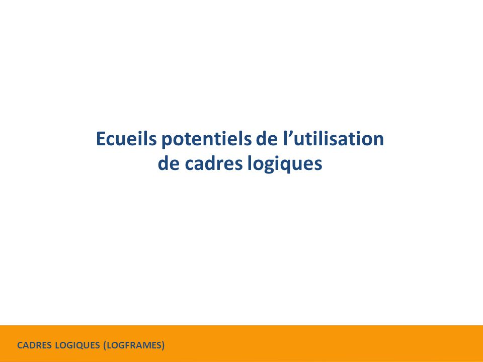 Ecueils potentiels de l'utilisation de cadres logiques CADRES LOGIQUES (LOGFRAMES)