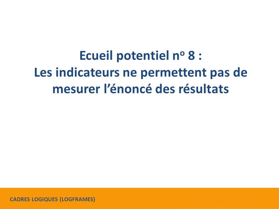 Ecueil potentiel n o 8 : Les indicateurs ne permettent pas de mesurer l'énoncé des résultats CADRES LOGIQUES (LOGFRAMES)