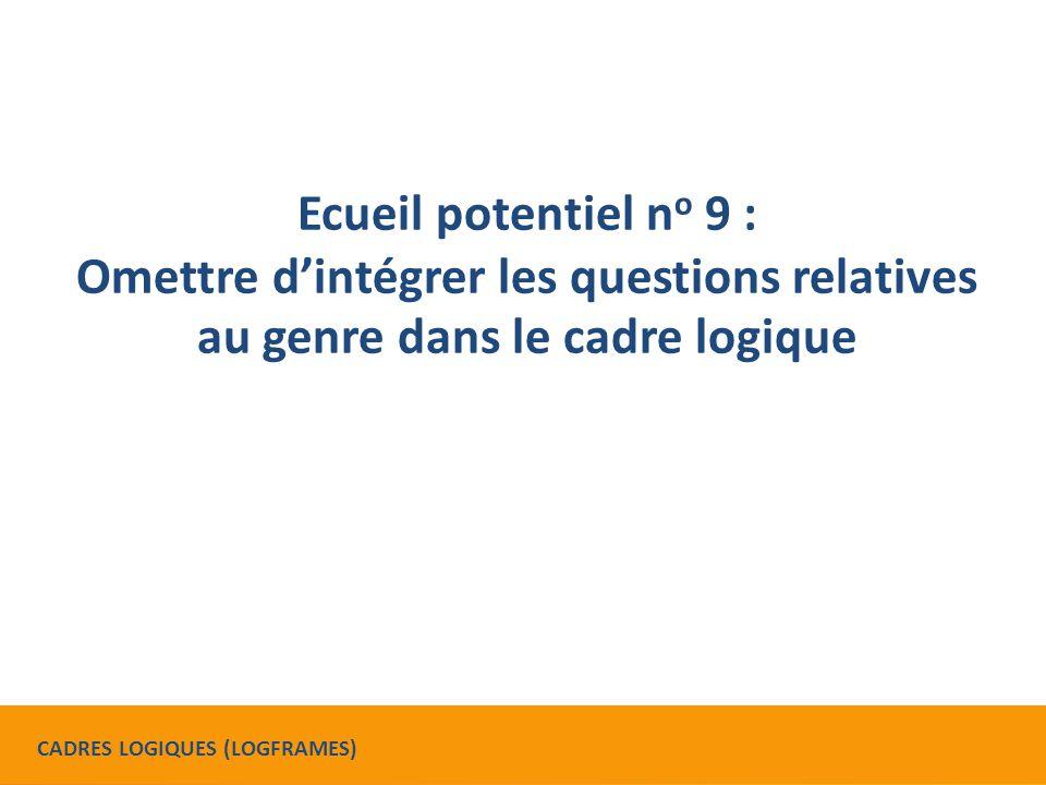 Ecueil potentiel n o 9 : Omettre d'intégrer les questions relatives au genre dans le cadre logique CADRES LOGIQUES (LOGFRAMES)