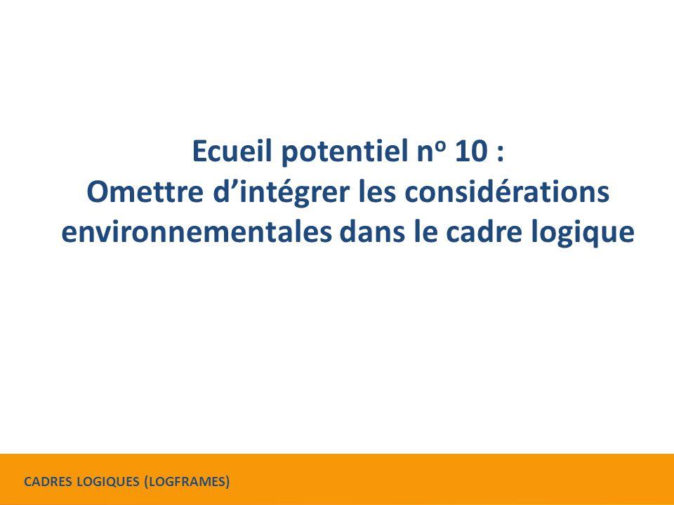 Ecueil potentiel n o 10 : Omettre d'intégrer les considérations environnementales dans le cadre logique CADRES LOGIQUES (LOGFRAMES)