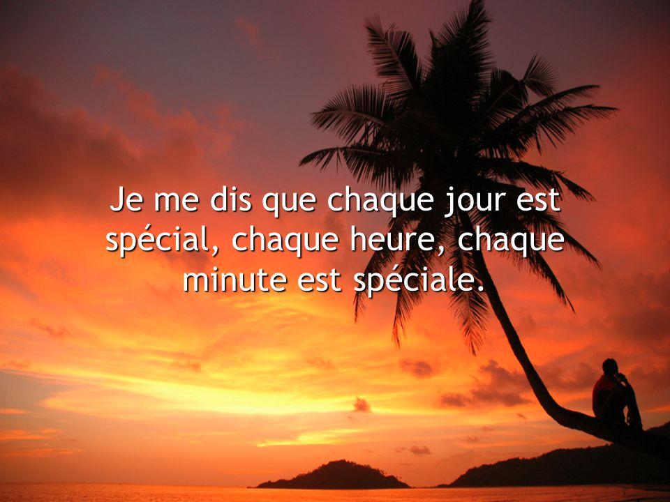 Je me dis que chaque jour est spécial, chaque heure, chaque minute est spéciale.