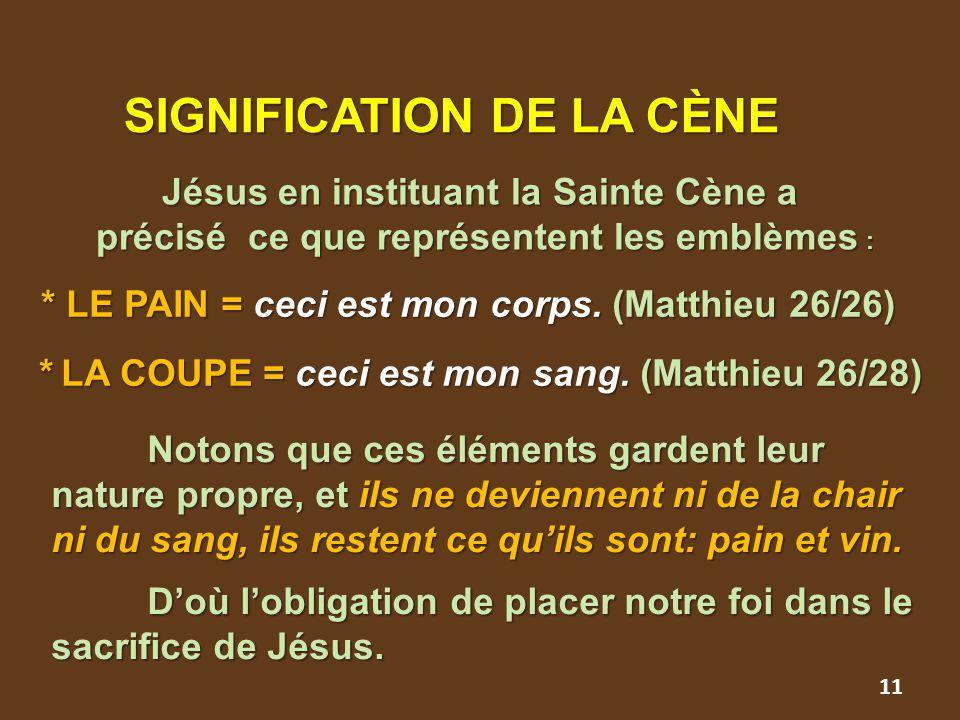 11 SIGNIFICATION DE LA CÈNE SIGNIFICATION DE LA CÈNE Jésus en instituant la Sainte Cène a précisé ce que représentent les emblèmes : précisé ce que représentent les emblèmes : * LE PAIN = ceci est mon corps.