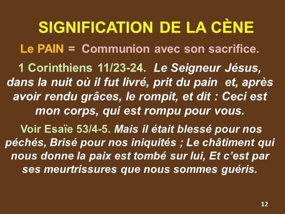 SIGNIFICATION DE LA CÈNE Le PAIN = Communion avec son sacrifice. 1 Corinthiens 11/23-24. Le Seigneur Jésus, dans la nuit où il fut livré, prit du pain