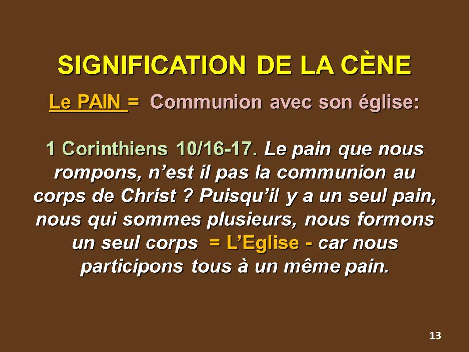SIGNIFICATION DE LA CÈNE Le PAIN = Communion avec son église: 1 Corinthiens 10/16-17. Le pain que nous rompons, n'est il pas la communion au corps de