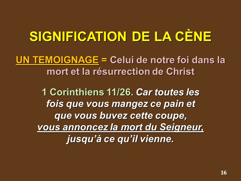 SIGNIFICATION DE LA CÈNE UN TEMOIGNAGE = Celui de notre foi dans la mort et la résurrection de Christ 1 Corinthiens 11/26. Car toutes les fois que vou