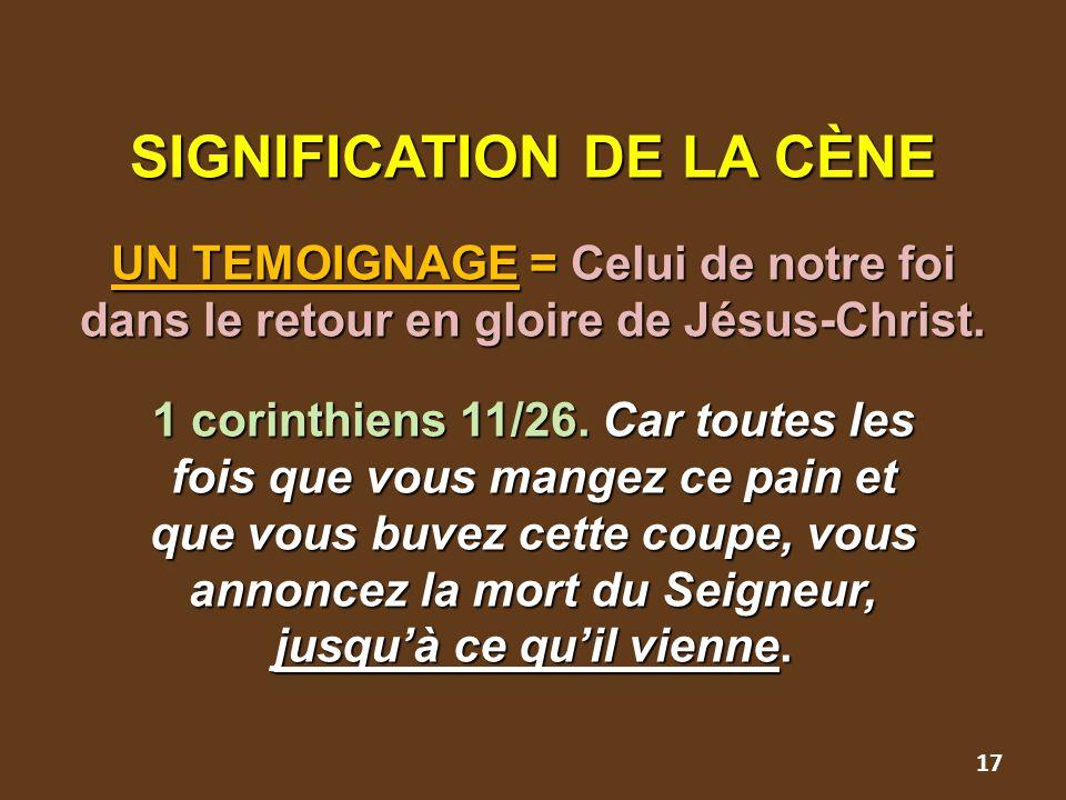 SIGNIFICATION DE LA CÈNE UN TEMOIGNAGE = Celui de notre foi dans le retour en gloire de Jésus-Christ. 1 corinthiens 11/26. Car toutes les fois que vou