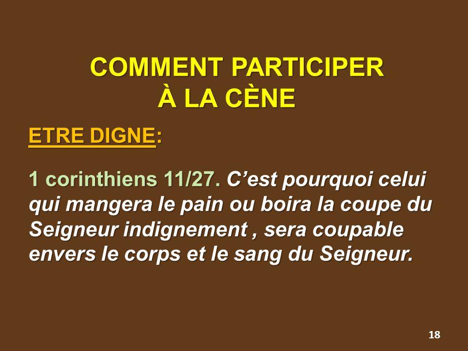 COMMENT PARTICIPER À LA CÈNE ETRE DIGNE: 1 corinthiens 11/27. C'est pourquoi celui qui mangera le pain ou boira la coupe du Seigneur indignement, sera