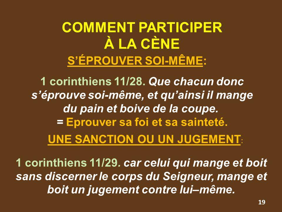 19 COMMENT PARTICIPER À LA CÈNE S'ÉPROUVER SOI-MÊME: 1 corinthiens 11/28. Que chacun donc s'éprouve soi-même, et qu'ainsi il mange du pain et boive de