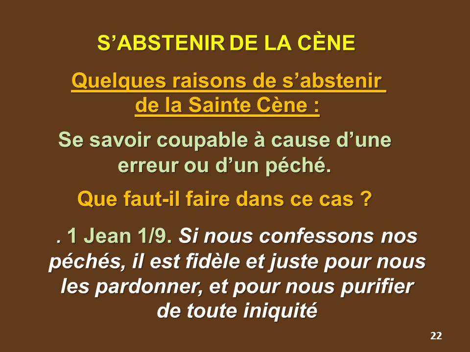 22 S'ABSTENIR DE LA CÈNE S'ABSTENIR DE LA CÈNE Quelques raisons de s'abstenir Quelques raisons de s'abstenir de la Sainte Cène : Se savoir coupable à cause d'une erreur ou d'un péché.