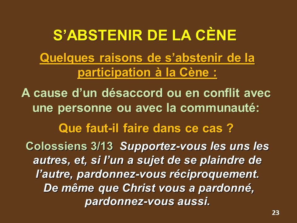 23 S'ABSTENIR DE LA CÈNE Quelques raisons de s'abstenir de la participation à la Cène : A cause d'un désaccord ou en conflit avec une personne ou avec la communauté: Que faut-il faire dans ce cas .