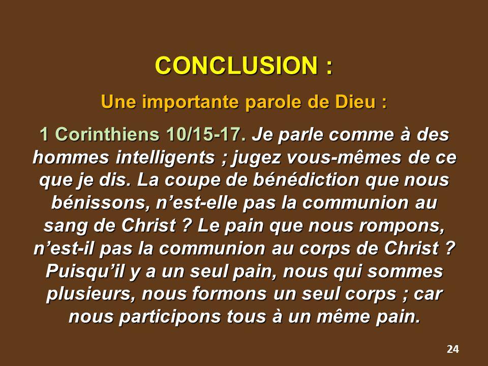 CONCLUSION : Une importante parole de Dieu : 1 Corinthiens 10/15-17. Je parle comme à des hommes intelligents ; jugez vous-mêmes de ce que je dis. La