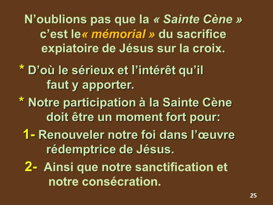 25 N'oublions pas que la « Sainte Cène » c'est le« mémorial » du sacrifice expiatoire de Jésus sur la croix.. * Notre participation à la Sainte Cène d