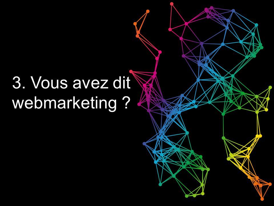3. Vous avez dit webmarketing ?