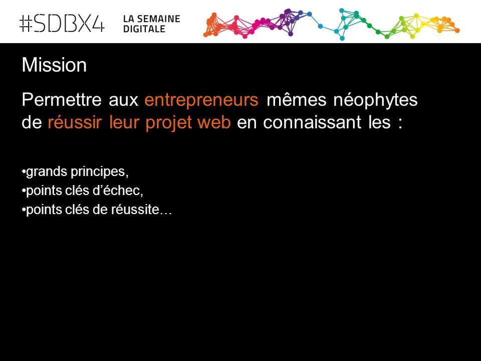 Mission Permettre aux entrepreneurs mêmes néophytes de réussir leur projet web en connaissant les : grands principes, points clés d'échec, points clés