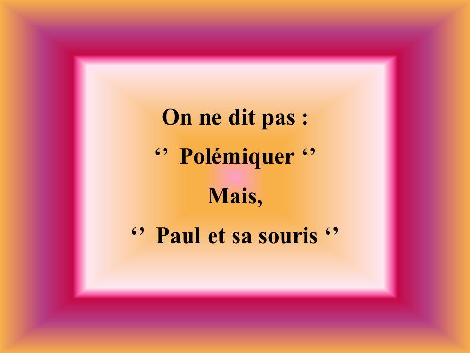 On ne dit pas : '' Polémiquer '' Mais, '' Paul et sa souris ''