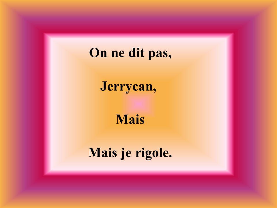 On ne dit pas, Jerrycan, Mais Mais je rigole.