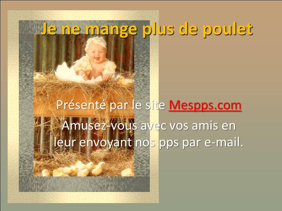 Je ne mange plus de poulet… Présenté par le site Mespps.com Mespps.com Amusez-vous avec vos amis en leur envoyant nos pps par e-mail. Je ne mange plus