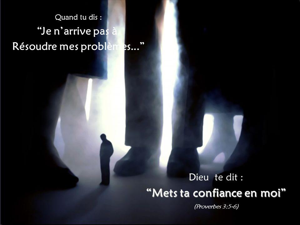 Quand tu dis : Je n'arrive pas à Résoudre mes problèmes... Dieu te dit : Mets ta confiance en moi (Proverbes 3:5-6)