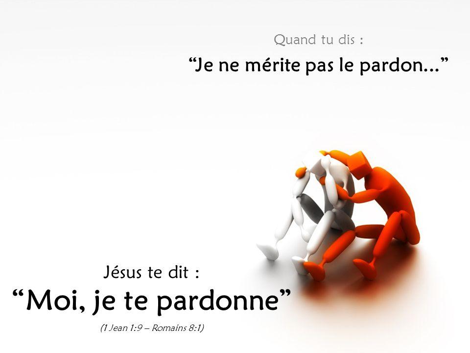 Quand tu dis : Je ne mérite pas le pardon... Jésus te dit : Moi, je te pardonne (1 Jean 1:9 – Romains 8:1)