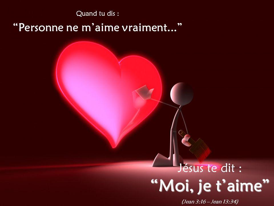 Quand tu dis : Personne ne m'aime vraiment... Jésus te dit : Moi, je t'aime (Jean 3:16 – Jean 13:34)