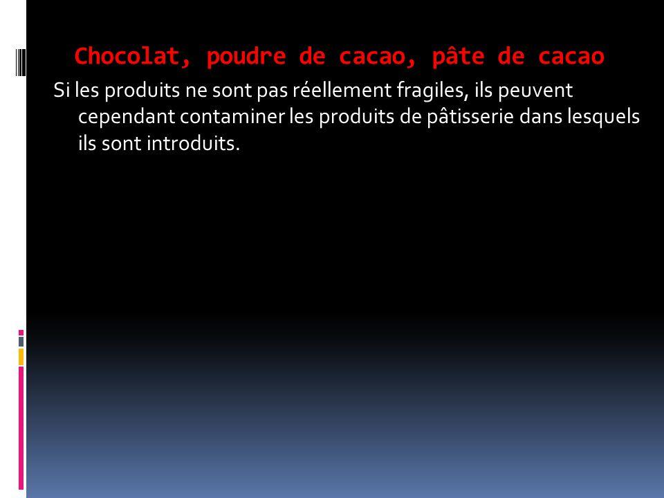 Chocolat, poudre de cacao, pâte de cacao Si les produits ne sont pas réellement fragiles, ils peuvent cependant contaminer les produits de pâtisserie