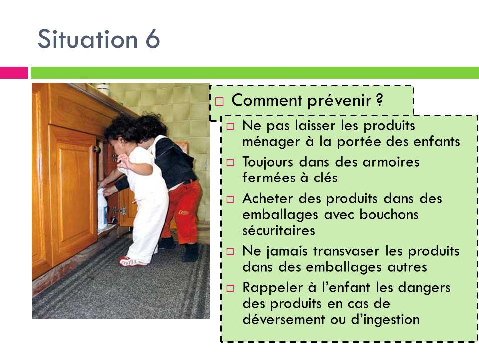 Situation 6  Comment prévenir ?  Ne pas laisser les produits ménager à la portée des enfants  Toujours dans des armoires fermées à clés  Acheter d