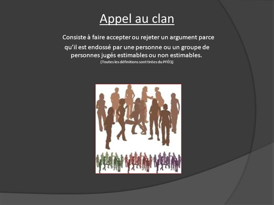 Appel au clan Consiste à faire accepter ou rejeter un argument parce qu'il est endossé par une personne ou un groupe de personnes jugés estimables ou non estimables.