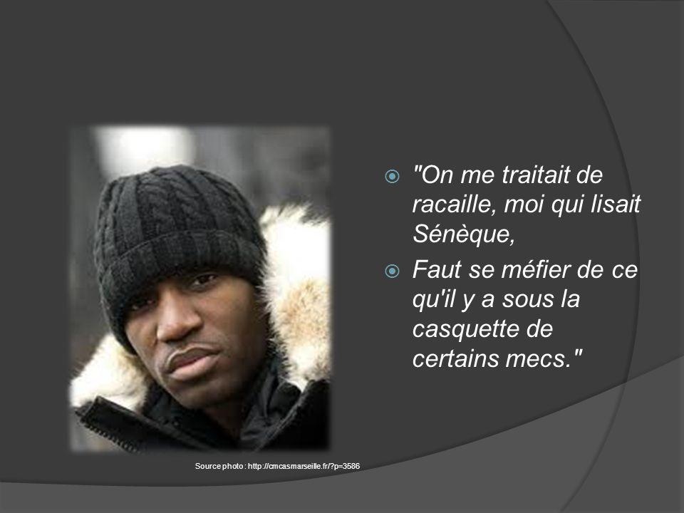  On me traitait de racaille, moi qui lisait Sénèque,  Faut se méfier de ce qu il y a sous la casquette de certains mecs. Source photo : http://cmcasmarseille.fr/?p=3586