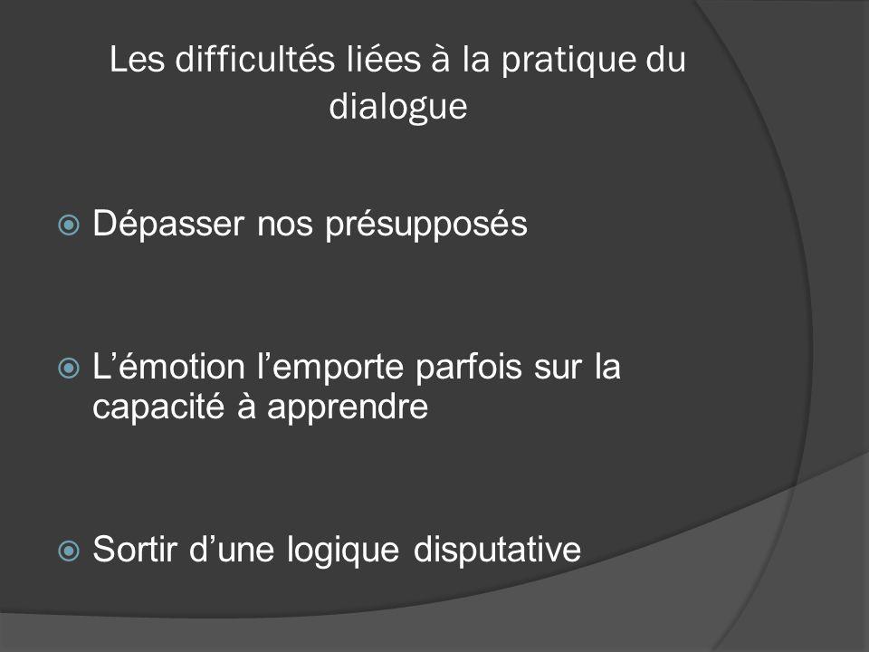 Les difficultés liées à la pratique du dialogue  Dépasser nos présupposés  L'émotion l'emporte parfois sur la capacité à apprendre  Sortir d'une logique disputative