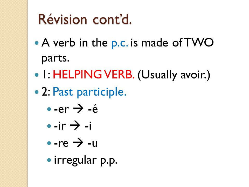 Révision cont'd. A verb in the p.c. is made of TWO parts. 1: HELPING VERB. (Usually avoir.) 2: Past participle. -er  -é -ir  -i -re  -u irregular p