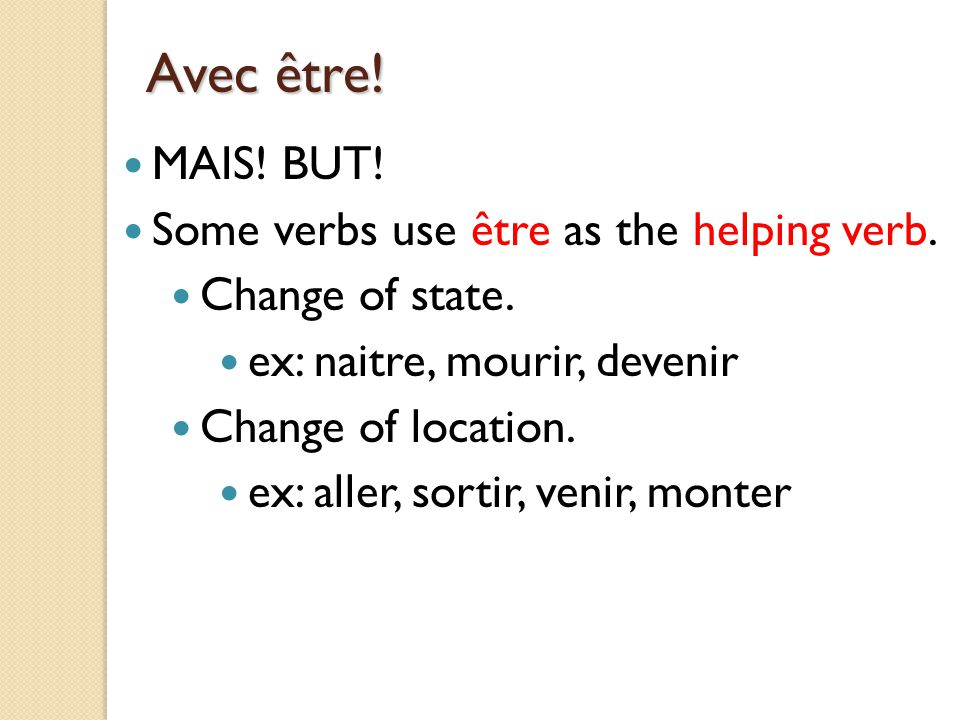 Avec être! MAIS! BUT! Some verbs use être as the helping verb. Change of state. ex: naitre, mourir, devenir Change of location. ex: aller, sortir, ven