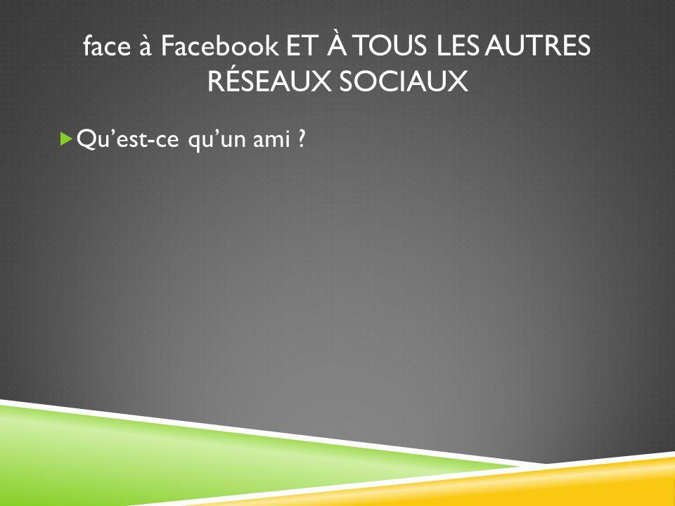 face à Facebook ET À TOUS LES AUTRES RÉSEAUX SOCIAUX  Qu'est-ce qu'un ami ?