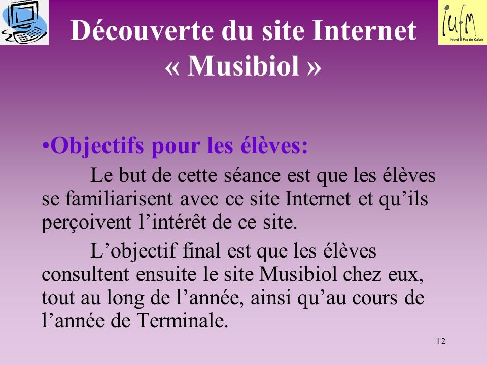 12 Découverte du site Internet « Musibiol » Objectifs pour les élèves: Le but de cette séance est que les élèves se familiarisent avec ce site Internet et qu'ils perçoivent l'intérêt de ce site.
