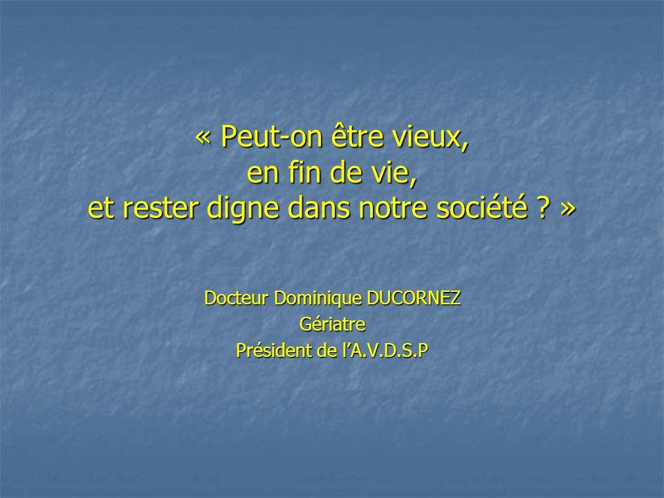 « Peut-on être vieux, en fin de vie, et rester digne dans notre société ? » Docteur Dominique DUCORNEZ Gériatre Président de l'A.V.D.S.P