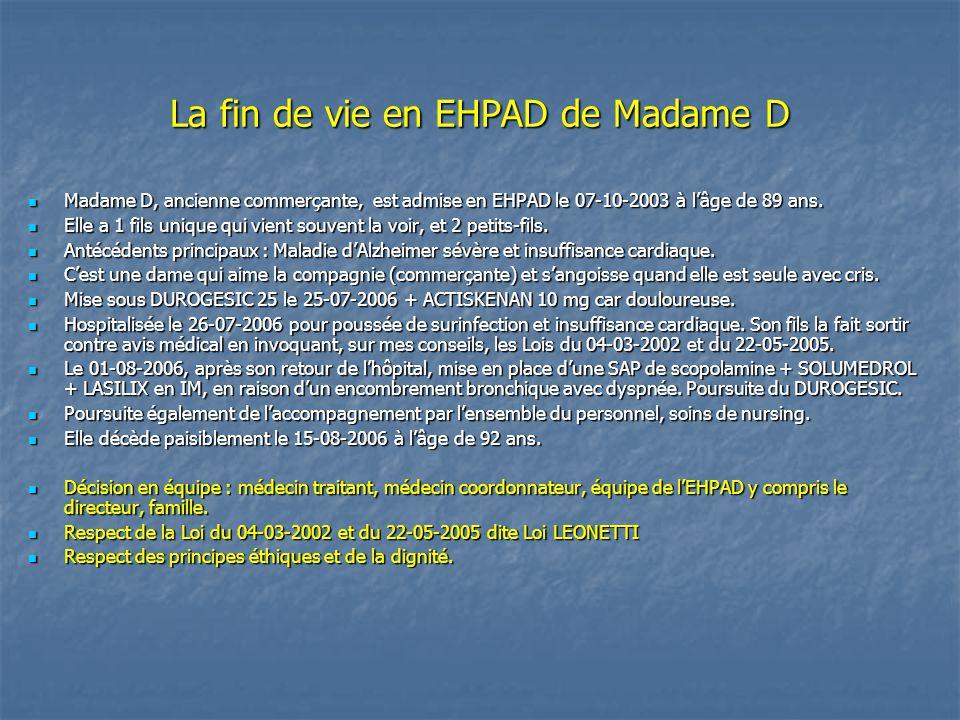 La fin de vie en EHPAD de Madame D Madame D, ancienne commerçante, est admise en EHPAD le 07-10-2003 à l'âge de 89 ans. Madame D, ancienne commerçante