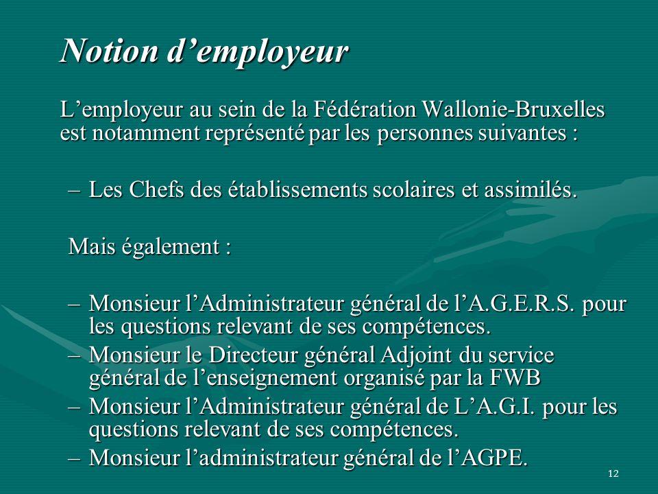 12 Notion d'employeur L'employeur au sein de la Fédération Wallonie-Bruxelles est notamment représenté par les personnes suivantes : –Les Chefs des ét