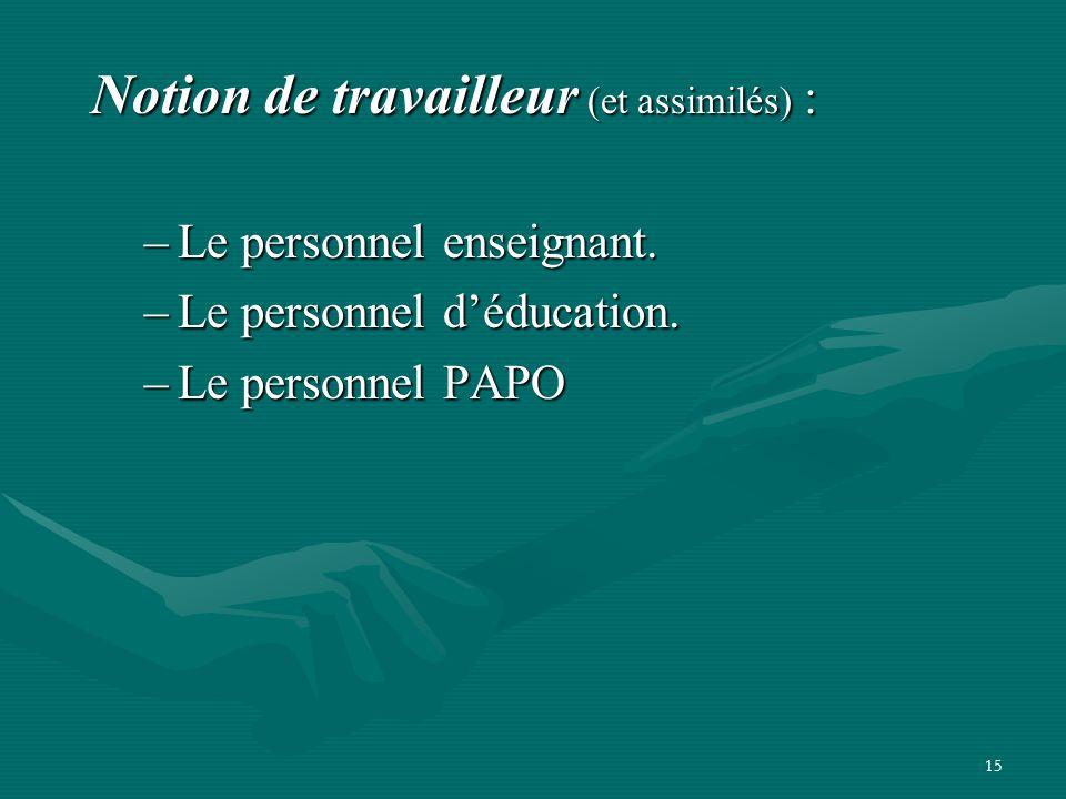 15 Notion de travailleur (et assimilés) : –Le personnel enseignant. –Le personnel d'éducation. –Le personnel PAPO