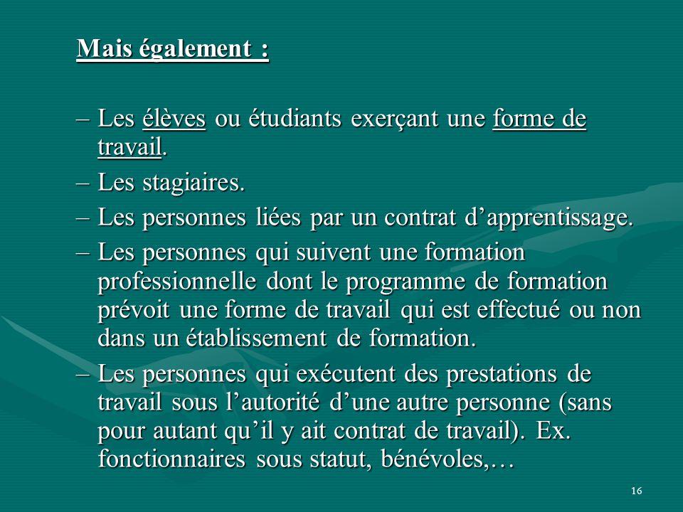 16 Mais également : –Les élèves ou étudiants exerçant une forme de travail. –Les stagiaires. –Les personnes liées par un contrat d'apprentissage. –Les