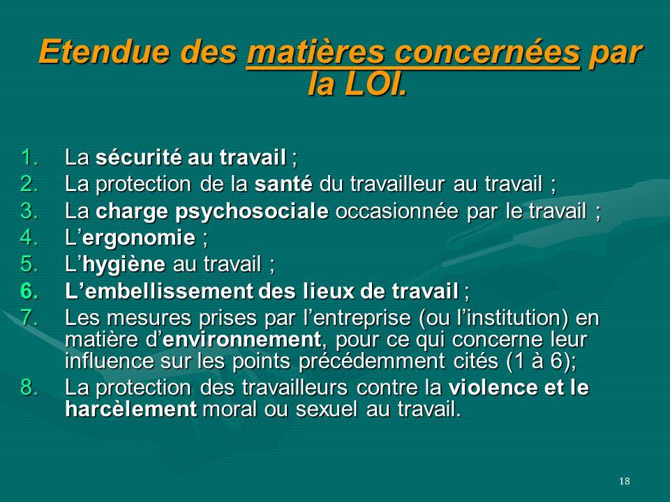 18 Etendue des matières concernées par la LOI. Etendue des matières concernées par la LOI. 1.La sécurité au travail ; 2.La protection de la santé du t
