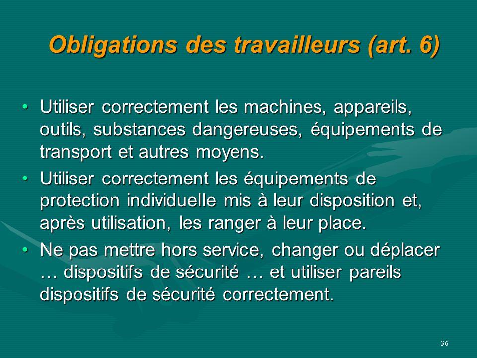 36 Obligations des travailleurs (art. 6) Utiliser correctement les machines, appareils, outils, substances dangereuses, équipements de transport et au