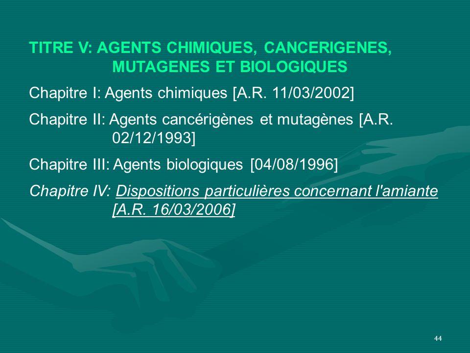 44 TITRE V: AGENTS CHIMIQUES, CANCERIGENES, MUTAGENES ET BIOLOGIQUES Chapitre I: Agents chimiques [A.R. 11/03/2002] Chapitre II: Agents cancérigènes e