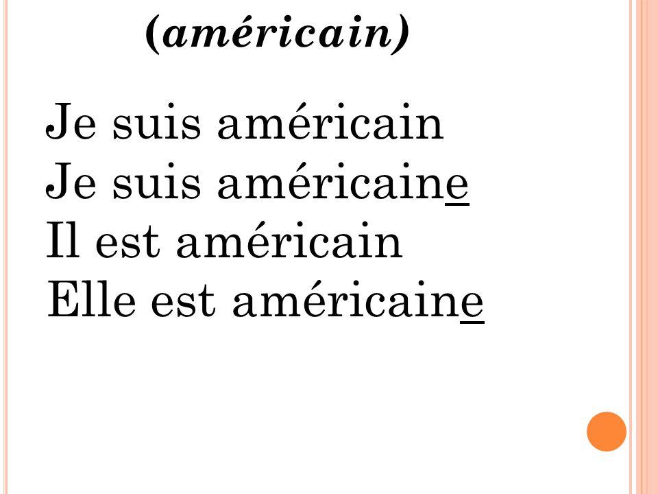 Je suis américain Je suis américaine Il est américain Elle est américaine ( américain)
