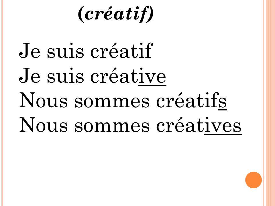 Je suis créatif Je suis créative Nous sommes créatifs Nous sommes créatives ( créatif)