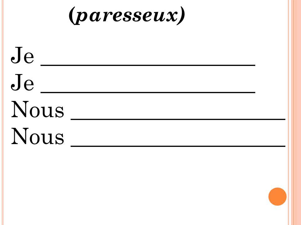 Je ___________________ Nous ___________________ ( paresseux)