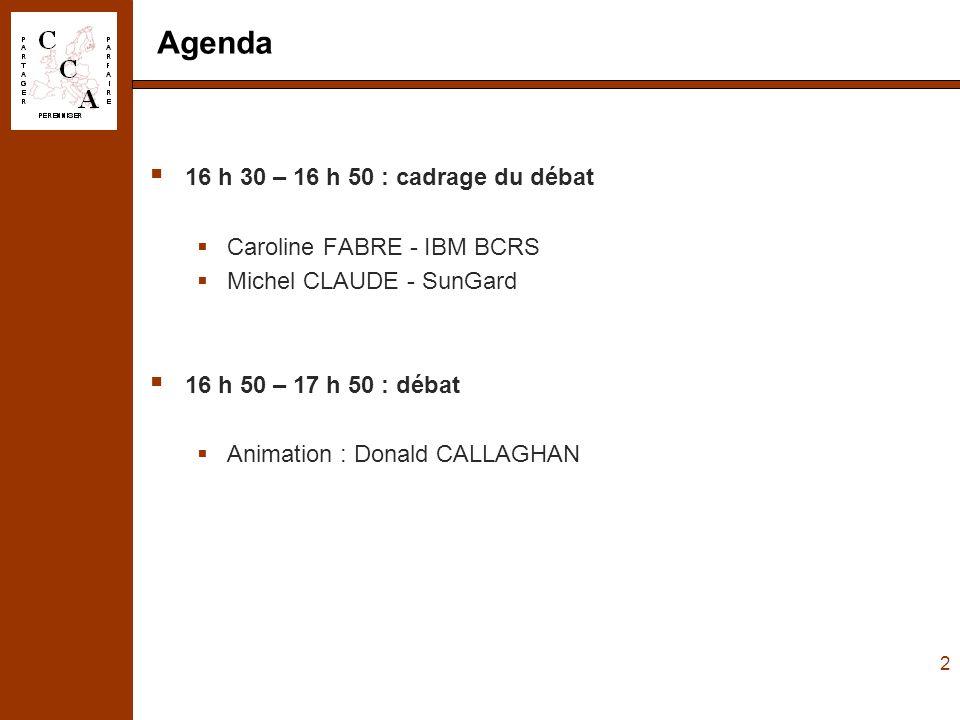 2 Agenda  16 h 30 – 16 h 50 : cadrage du débat  Caroline FABRE - IBM BCRS  Michel CLAUDE - SunGard  16 h 50 – 17 h 50 : débat  Animation : Donald CALLAGHAN