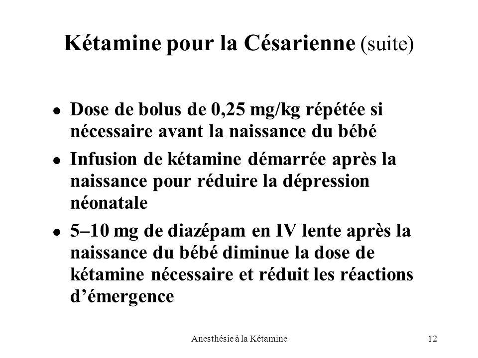 12Anesthésie à la Kétamine Kétamine pour la Césarienne (suite) Dose de bolus de 0,25 mg/kg répétée si nécessaire avant la naissance du bébé Infusion d