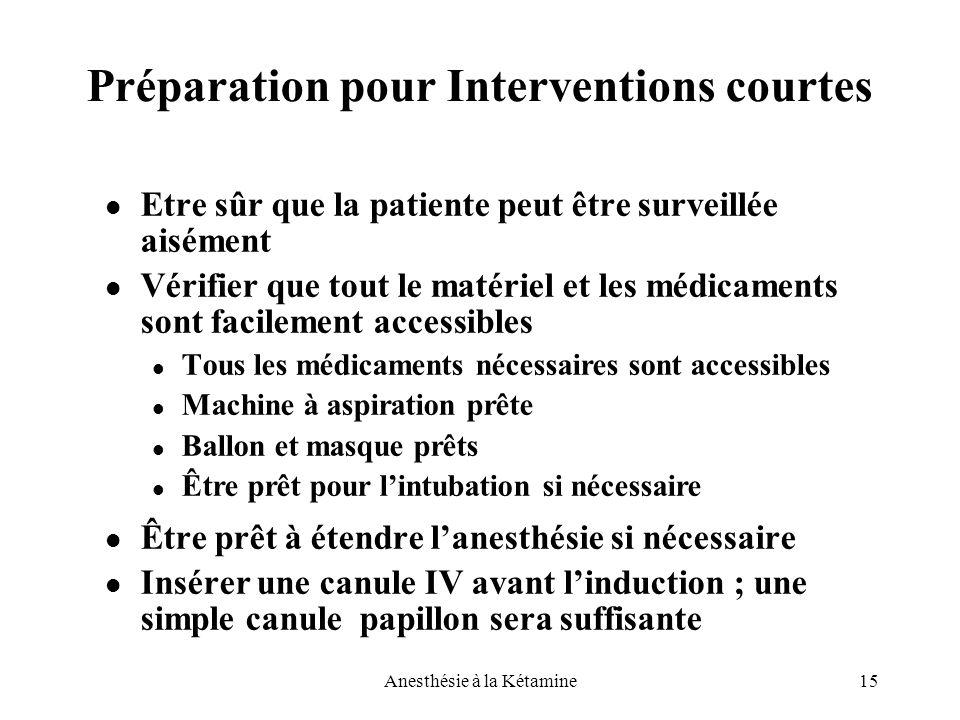 15Anesthésie à la Kétamine Préparation pour Interventions courtes Etre sûr que la patiente peut être surveillée aisément Vérifier que tout le matériel