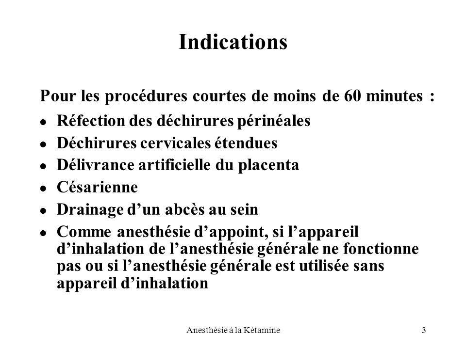3Anesthésie à la Kétamine Indications Pour les procédures courtes de moins de 60 minutes : Réfection des déchirures périnéales Déchirures cervicales é